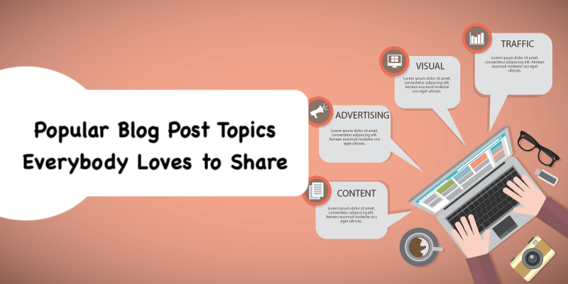 Popular Blog Post Topics Everybody Loves to Share